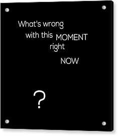 Wrong With This Moment Right Now - Black Acrylic Print