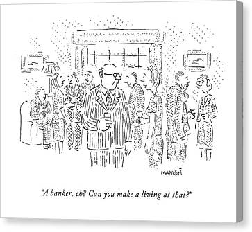 Cartoonist Canvas Print - A Banker, Eh? Can You Make A Living At That? by Robert Mankoff