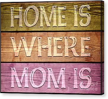 Home Is Where Mom Is Canvas Print by Ginny Gaura