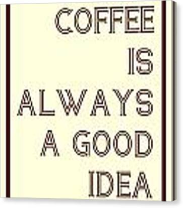 Coffee Is Always A Good Idead Canvas Print