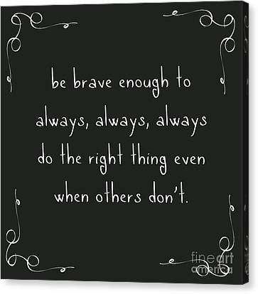 Determination Canvas Print - Be Brave Enough To Do The Right Thing by Liesl Marelli
