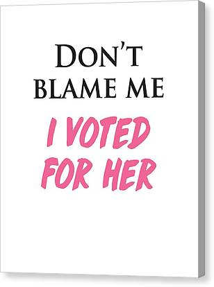 Canvas Print featuring the digital art Don't Blame Me I Voted For Hillary by Heidi Hermes