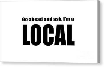 Go Ahead And Ask I Am A Local Tee Canvas Print by Edward Fielding