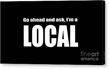 Go Ahead And Ask I Am A Local Tee White Ink Canvas Print by Edward Fielding