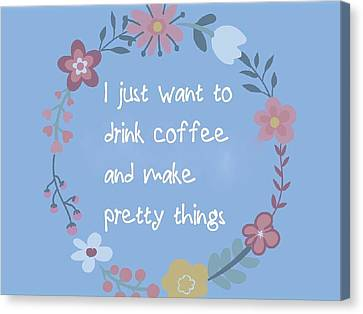 I Just Want To Drink Coffee And Make Pretty Things Canvas Print by Theano Exadaktylou