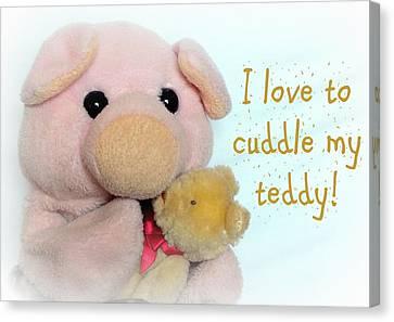 I Love To Cuddle My Teddy Canvas Print by Piggy