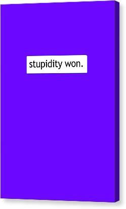 Stupidity Won Canvas Print