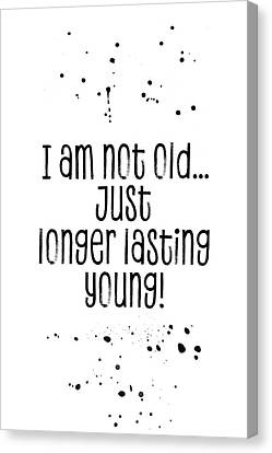 Youthful Canvas Print - Text Art I Am Not Old, Just Longer Lasting Young by Melanie Viola