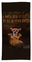 I Know How It Feels To Be In Your Shoes Beach Towel