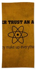 Never Trust An Atom They Make Up Everything Humor Art Beach Towel