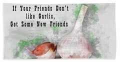 If Your Friends Dont Like Garlic, Get Some New Friends Beach Towel