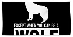 Always Be Yourself Except When You Can Be Wolf Then Always Se A Wolf Beach Towel