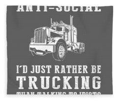 I Am Not Anti-social I'd Just Rather Be Trucking Than Talking To Idiots Fleece Blanket