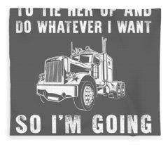 She Asked Me Do Whatever I Want So I'm Going Trucking Fleece Blanket