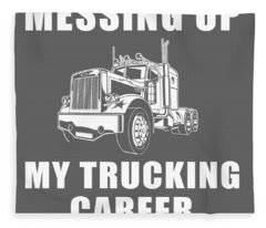 This Job Thing Sure Is Messing Up My Trucking Career Fleece Blanket