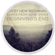 Every New Beginning Comes From Some Other Beginning's End Round Beach Towel