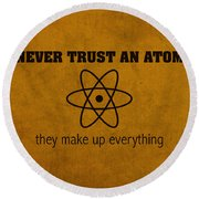 Never Trust An Atom They Make Up Everything Humor Art Round Beach Towel