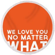 We Love You No Matter What - Greeting Card Round Beach Towel
