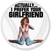 Actually I Prefer Your Girlfriend Round Beach Towel