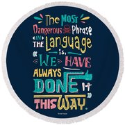 The Most Dangerous Phrase In The Language Is We Have Always Done It This Way Quotes Poster Round Beach Towel