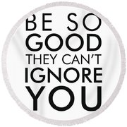Be So Good They Can't Ignore You - Minimalist Print - Typography - Quote Poster Round Beach Towel