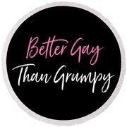 Better Gay Than Grumpy Round Beach Towel