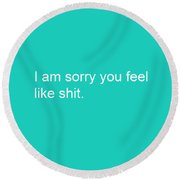 I Am Sorry You Feel Like Shit- Greeting Card Round Beach Towel
