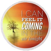 I Can Feel It Coming In The Air Tonight Round Beach Towel