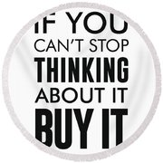 If You Can't Stop Thinking About It, Buy It - Minimalist Print - Typography - Quote Poster Round Beach Towel