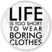Life Is Too Short To Wear Boring Clothes - Minimalist Print - Typography - Quote Poster Round Beach Towel