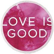 Love Is Good- Art By Linda Woods Round Beach Towel