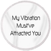My Vibration Must've Attracted You - Vibes - Conscious Quotes - Flirty Quotes Round Beach Towel