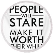 People Will Stare, Make It Worth Their While - Minimalist Print - Typography - Quote Poster Round Beach Towel