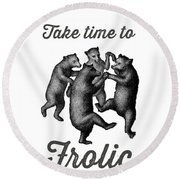 Take Time To Frolic Round Beach Towel