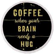 Round Beach Towel featuring the digital art Text Art Gold Coffee - When Your Brain Needs A Hug by Melanie Viola