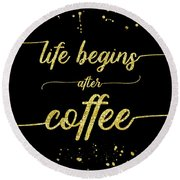 Round Beach Towel featuring the digital art Text Art Gold Life Begins After Coffee  by Melanie Viola