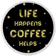 Round Beach Towel featuring the digital art Text Art Gold Life Happens Coffee Helps by Melanie Viola