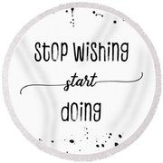 Text Art Stop Wishing Start Doing Round Beach Towel