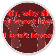 Why Did You Shoot Me? Round Beach Towel