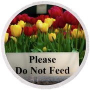 Dont Feed The Tulips Round Beach Towel