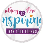 Nothing Is More Inspiring Than Courage Round Beach Towel