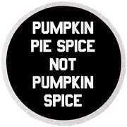 Pumpkin Pie Spice Not Pumpkin Spice Round Beach Towel