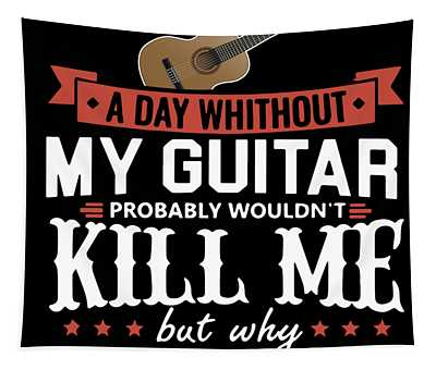 A Day Whithout My Guitar Probably Wouldn_t Kill Me But Why Risk It Guitar Tapestry