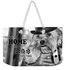 A House Is Not A Home Without A Dog Living There Weekender Tote Bag