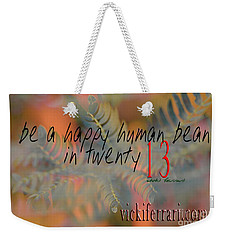 Weekender Tote Bag featuring the photograph Be A Happy Human Bean In 2013 by Vicki Ferrari
