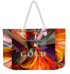 I Shall Come Forth As Gold Weekender Tote Bag