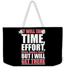 It Will Take Time, Effort, Blood, Sweat Tears But I Will Get There Life Motivational Quotes Poster Weekender Tote Bag