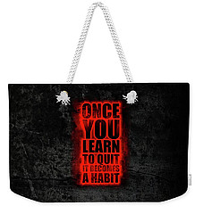 Once You Learn To Quit It Becomes A Habit Gym Motivational Quotes Poster Weekender Tote Bag