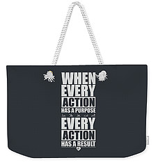 When Every Action Has A Purpose Every Action Has A Result Gym Motivational Quotes Weekender Tote Bag