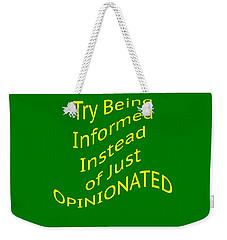 Be Informed Not Opinionated 5477.02 Weekender Tote Bag